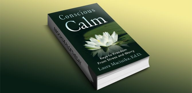 Conscious Calm: Keys to Freedom from Stress and Worry by Laura Maciuika