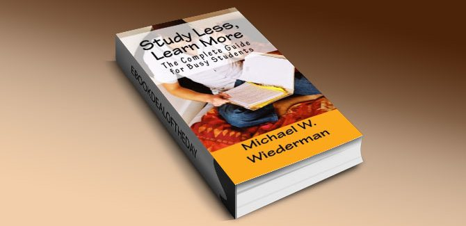 Study Less, Learn More: The Complete Guide for Busy Students by Michael W. Wiederman