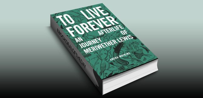 action & adventure historical ebook  To Live Forever: An Afterlife Journey of Meriwether Lewis by Andra Watkins