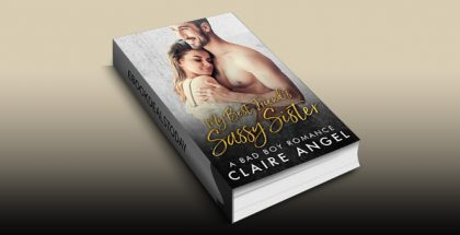 My Best Friend's Sassy Sister: A Bad Boy Romance by Claire Angel