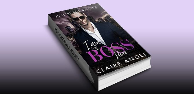 I Am the Boss Here: An Alpha Male Romance by Claire Angel