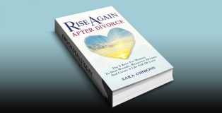 Rise Again After Divorce: The 5 Keys For Women To Heal Wounds, Resurrect Dreams And Create A Life Full Of Love by Sara Gibbons