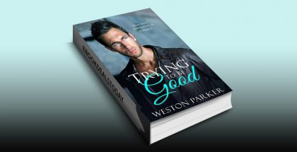 Trying To Be Good: A Bad Boy Love Story by Weston Parker