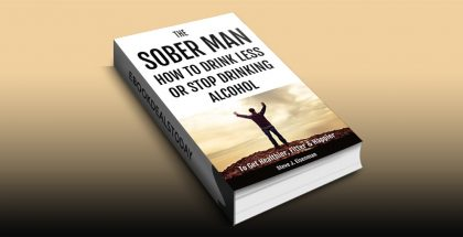 The Sober Man: How To Drink Less Or Stop Drinking Alcohol To Get Healthier, Fitter & Happier by Steve J Eisenman